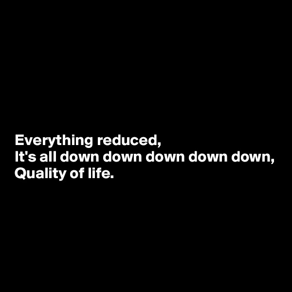 Everything reduced, It's all down down down down down, Quality of life.