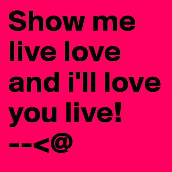 Show me live love and i'll love you live!        --<@