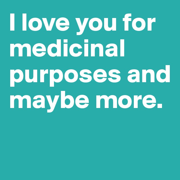 I love you for medicinal purposes and maybe more.