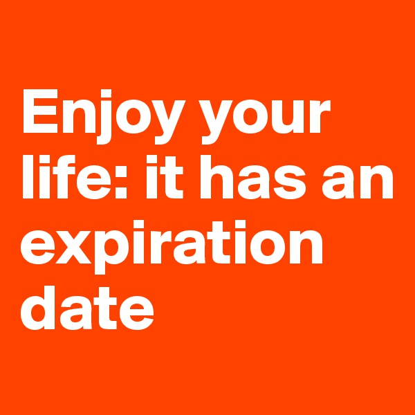 Enjoy your life: it has an expiration date