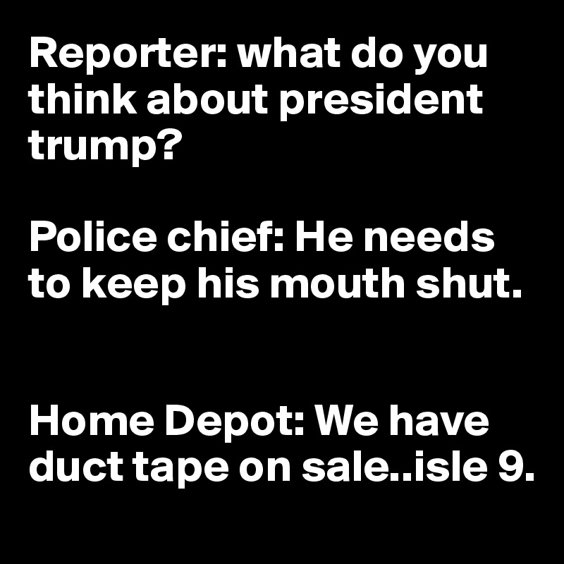Reporter: what do you think about president trump?  Police chief: He needs to keep his mouth shut.   Home Depot: We have duct tape on sale..isle 9.