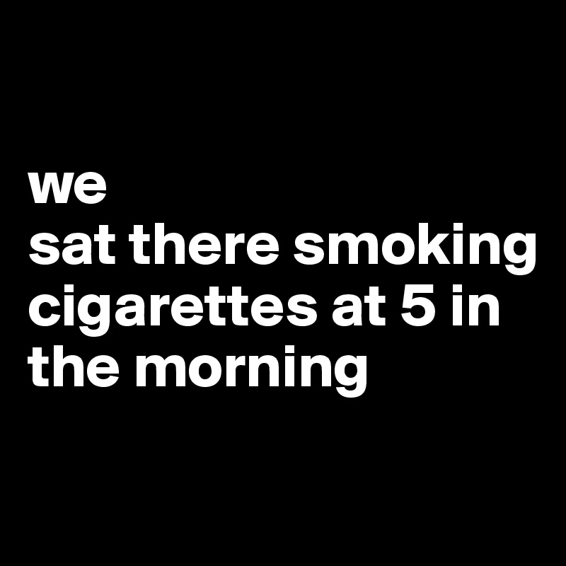 we sat there smoking cigarettes at 5 in the morning