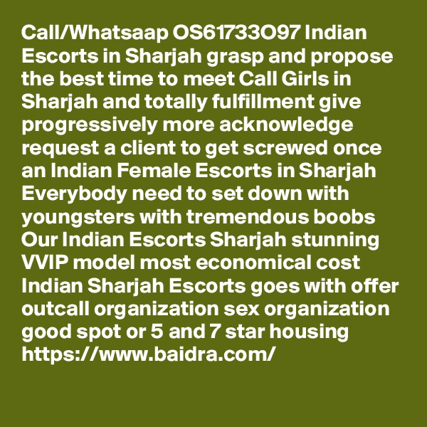 Call/Whatsaap OS61733O97 Indian Escorts in Sharjah grasp and propose the best time to meet Call Girls in Sharjah and totally fulfillment give progressively more acknowledge request a client to get screwed once an Indian Female Escorts in Sharjah Everybody need to set down with youngsters with tremendous boobs Our Indian Escorts Sharjah stunning VVIP model most economical cost Indian Sharjah Escorts goes with offer outcall organization sex organization good spot or 5 and 7 star housing https://www.baidra.com/