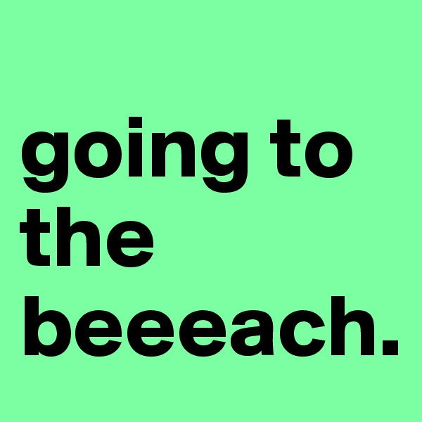 going to the beeeach.