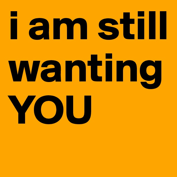 i am still wanting YOU