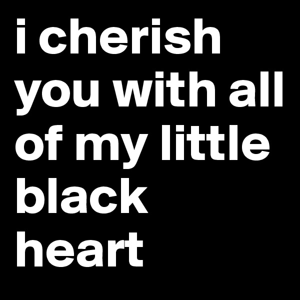 i cherish you with all of my little black heart