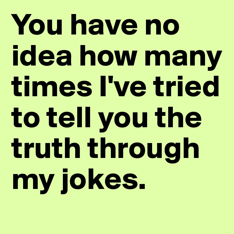 You have no idea how many times I've tried to tell you the truth through my jokes.