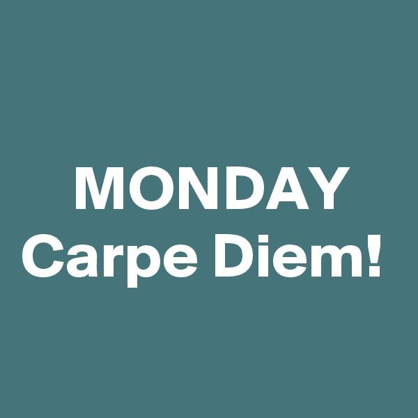 MONDAY Carpe Diem!