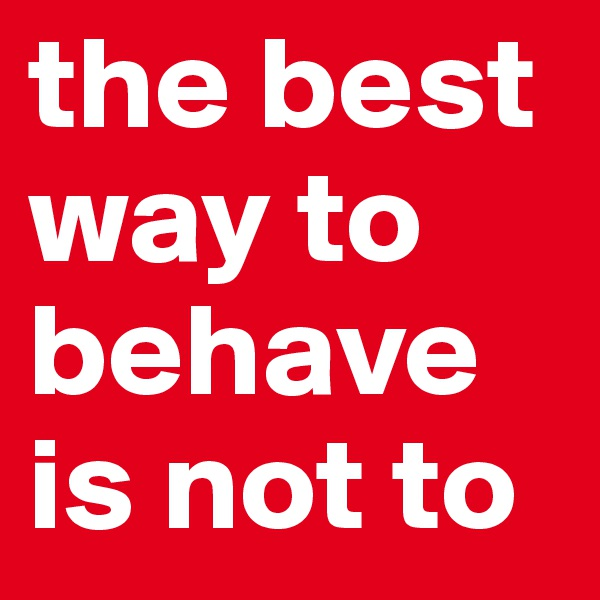 the best way to behave is not to