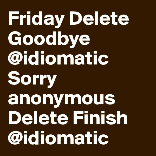 Friday Delete Goodbye @idiomatic Sorry anonymous Delete Finish @idiomatic