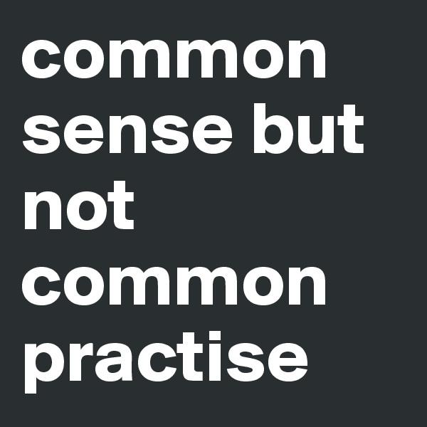 common sense but not common practise