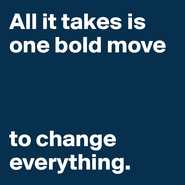 All it takes is one bold move     to change      everything.
