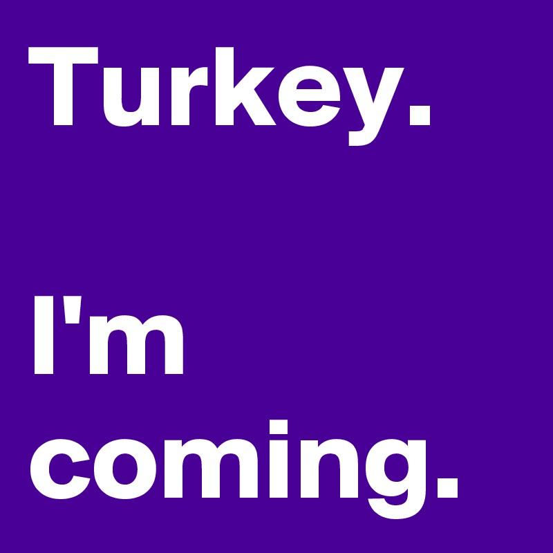 Turkey.  I'm coming.