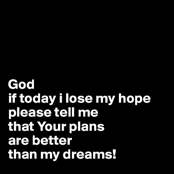 God if today i lose my hope please tell me that Your plans are better than my dreams!