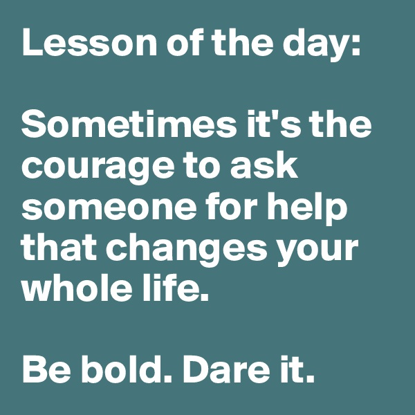 Lesson of the day:  Sometimes it's the courage to ask someone for help that changes your whole life.   Be bold. Dare it.