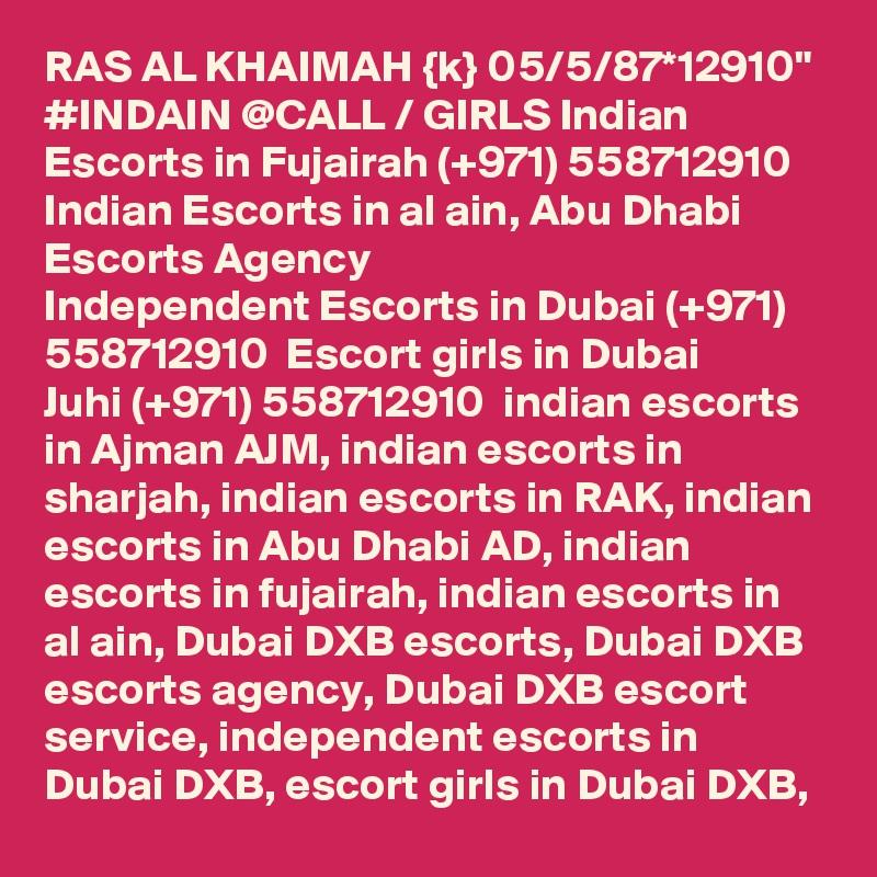 "RAS AL KHAIMAH {k} 05/5/87*12910"" #INDAIN @CALL / GIRLS Indian Escorts in Fujairah (+971) 558712910  Indian Escorts in al ain, Abu Dhabi Escorts Agency Independent Escorts in Dubai (+971) 558712910  Escort girls in Dubai Juhi (+971) 558712910  indian escorts in Ajman AJM, indian escorts in sharjah, indian escorts in RAK, indian escorts in Abu Dhabi AD, indian escorts in fujairah, indian escorts in al ain, Dubai DXB escorts, Dubai DXB escorts agency, Dubai DXB escort service, independent escorts in Dubai DXB, escort girls in Dubai DXB,"