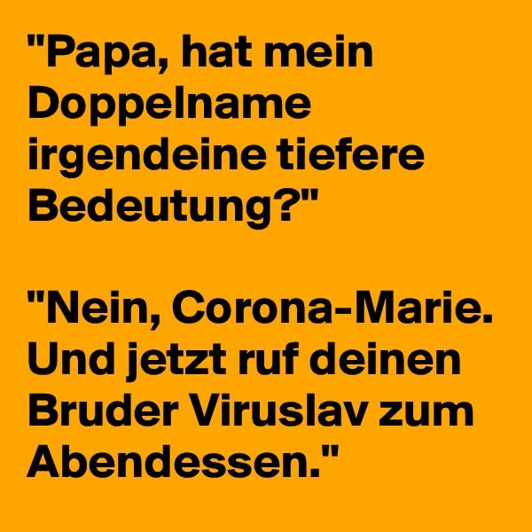 """""""Papa, hat mein Doppelname irgendeine tiefere Bedeutung?""""  """"Nein, Corona-Marie. Und jetzt ruf deinen Bruder Viruslav zum Abendessen."""""""