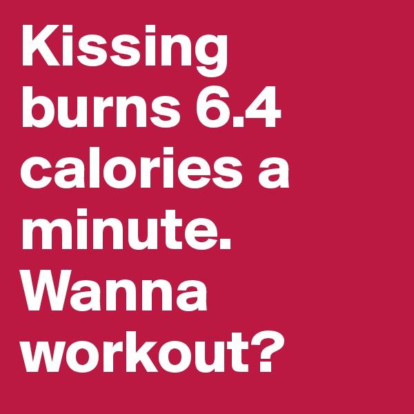 Kissing burns 6.4 calories a minute. Wanna workout?