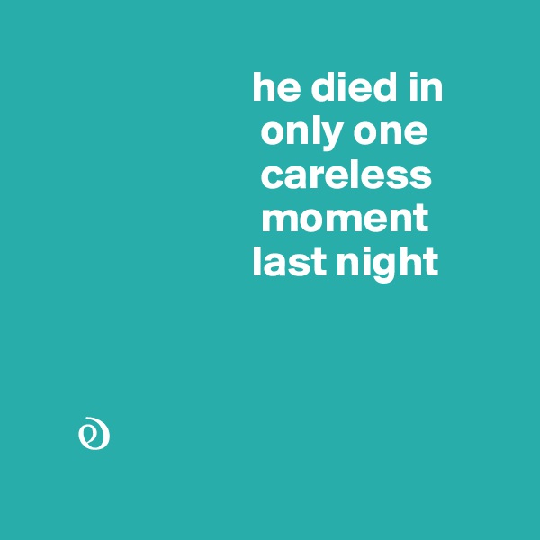 he died in                            only one                             careless                            moment                           last night          ?