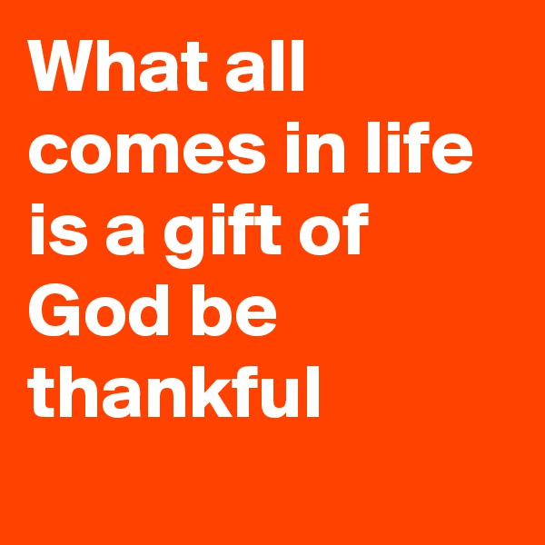 What all comes in life is a gift of God be thankful