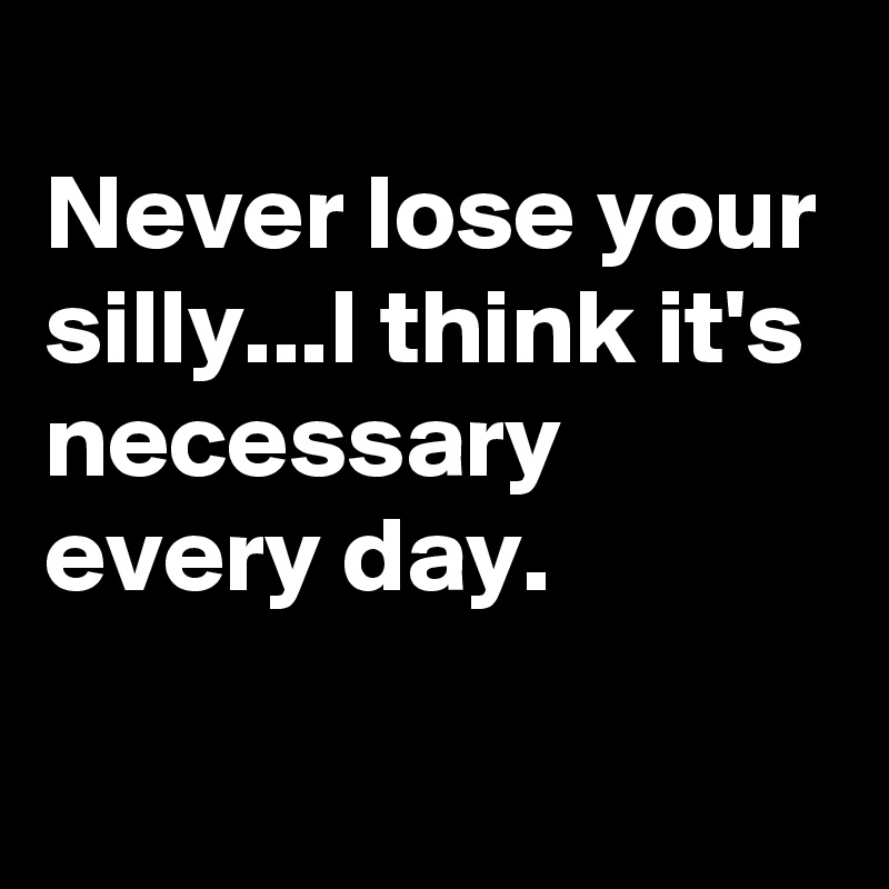 Never lose your silly...I think it's necessary every day.