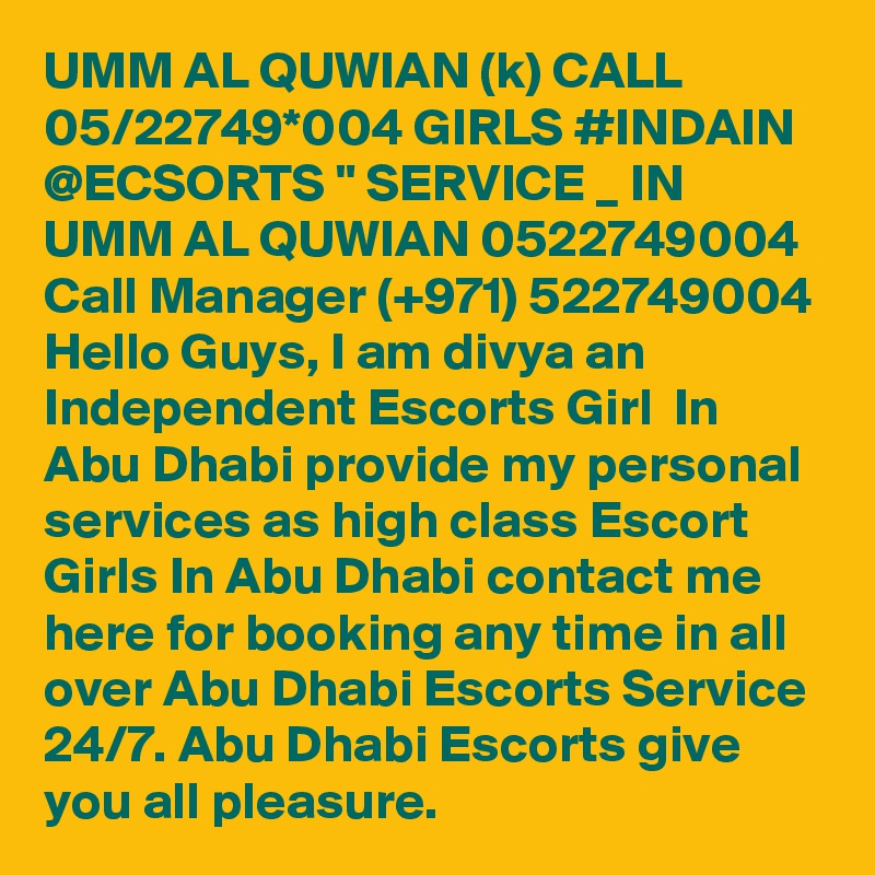 """UMM AL QUWIAN (k) CALL 05/22749*004 GIRLS #INDAIN @ECSORTS """" SERVICE _ IN UMM AL QUWIAN 0522749004 Call Manager (+971) 522749004 Hello Guys, I am divya an Independent Escorts Girl  In Abu Dhabi provide my personal services as high class Escort Girls In Abu Dhabi contact me here for booking any time in all over Abu Dhabi Escorts Service 24/7. Abu Dhabi Escorts give you all pleasure."""