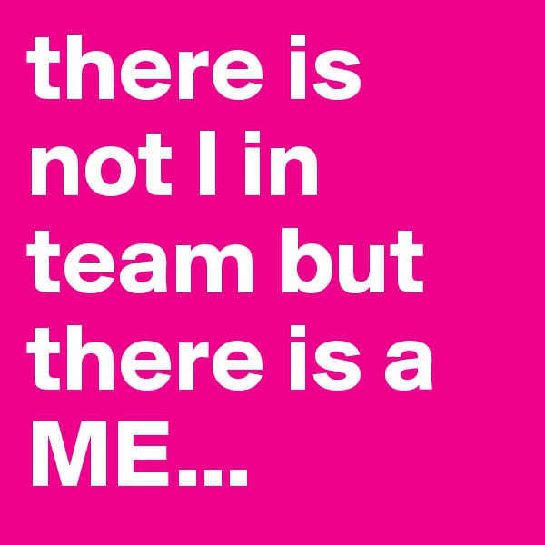 there is not I in team but there is a ME...