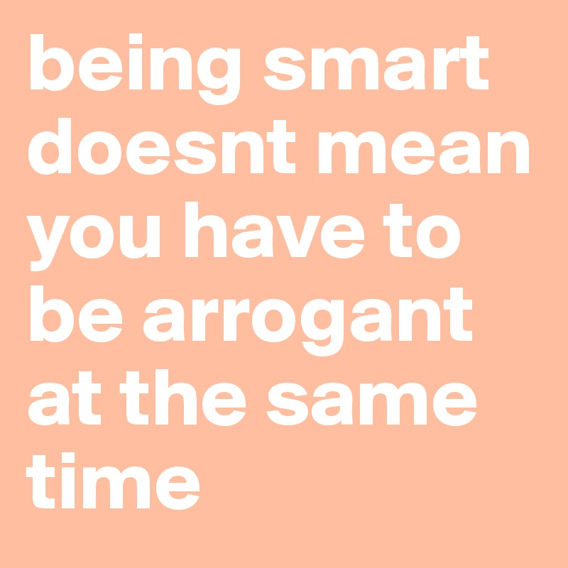 being smart doesnt mean you have to be arrogant at the same time