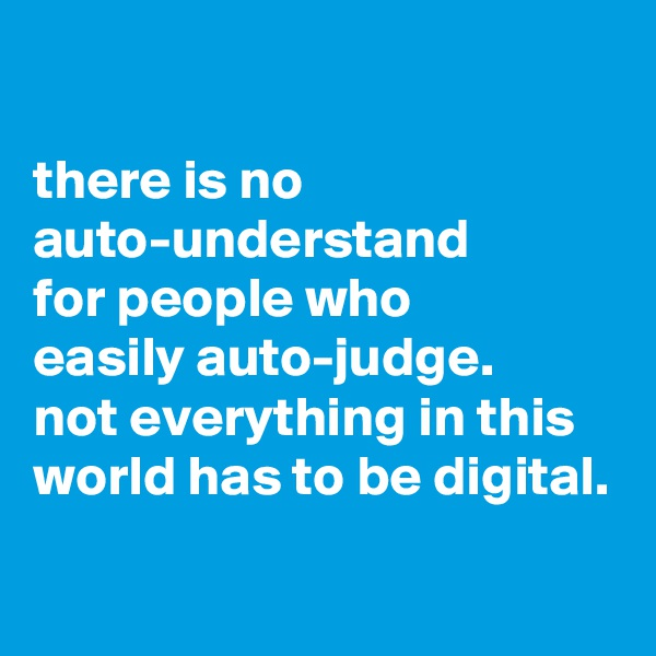 there is no auto-understand for people who easily auto-judge. not everything in this world has to be digital.