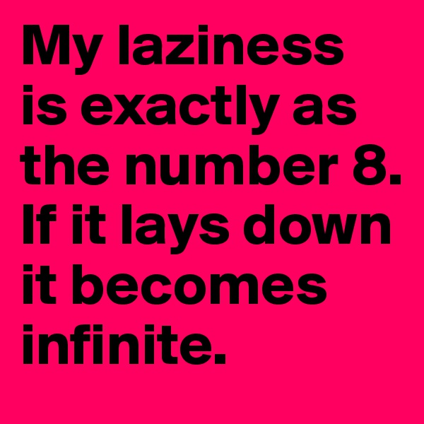My laziness is exactly as the number 8. If it lays down it becomes infinite.