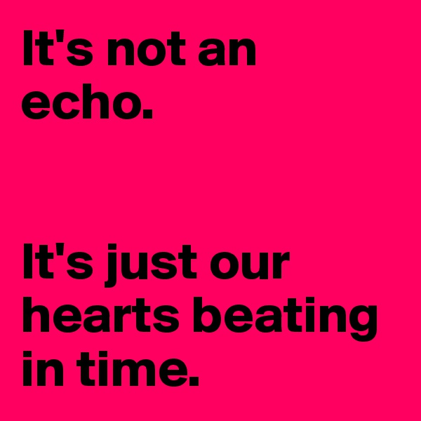 It's not an echo.   It's just our hearts beating in time.