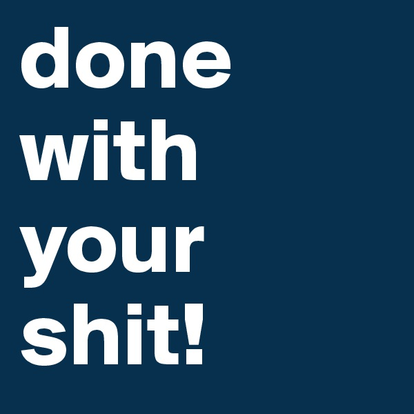 done with your shit!