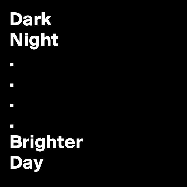 Dark Night . . . . Brighter  Day
