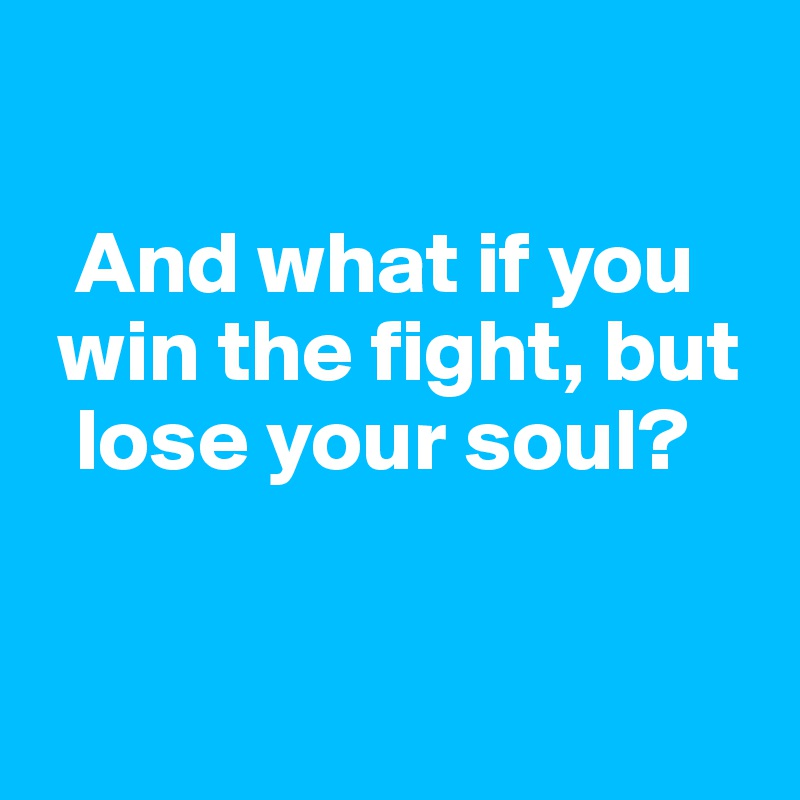 And what if you   win the fight, but    lose your soul?
