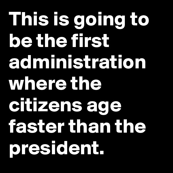 This is going to be the first administration where the citizens age faster than the president.