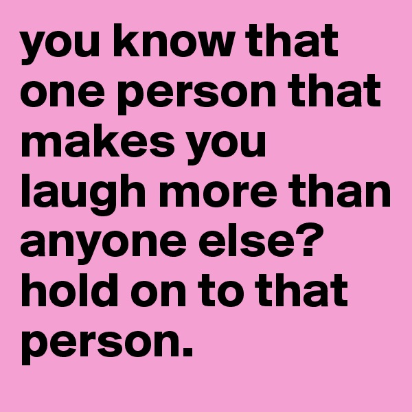 you know that one person that makes you laugh more than anyone else?  hold on to that person.
