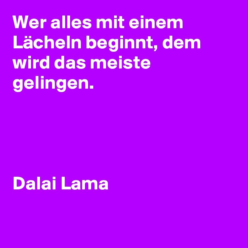 Wer alles mit einem Lächeln beginnt, dem wird das meiste gelingen.     Dalai Lama
