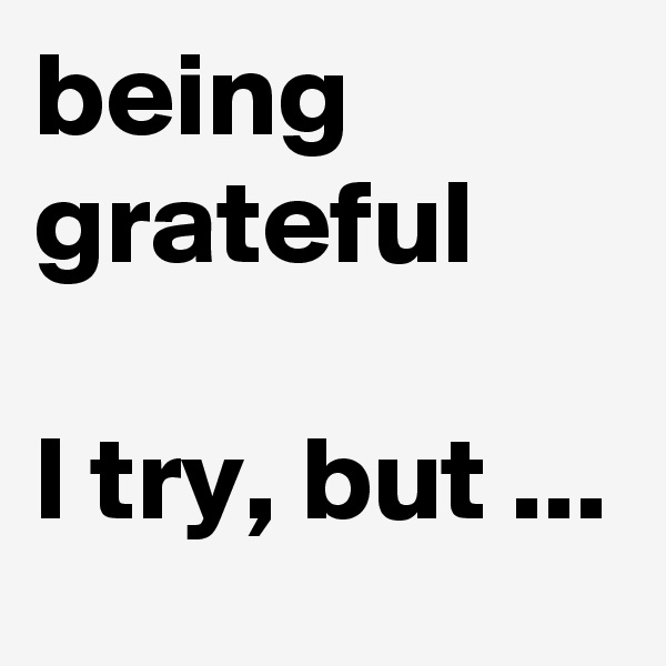 being grateful  I try, but ...