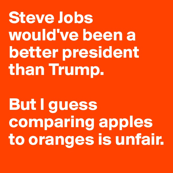Steve Jobs would've been a better president than Trump.  But I guess comparing apples to oranges is unfair.