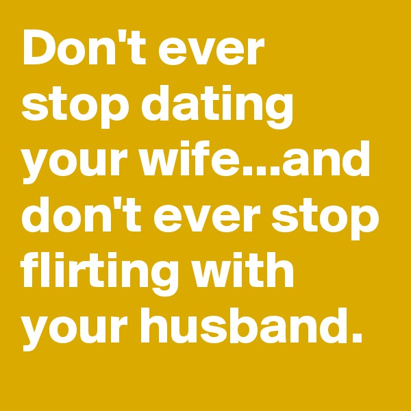 Don't ever stop dating your wife...and don't ever stop flirting with your husband.