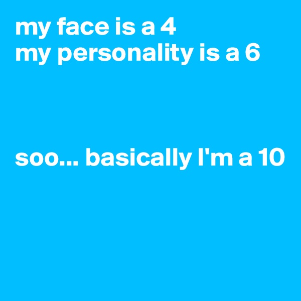 my face is a 4  my personality is a 6     soo... basically I'm a 10