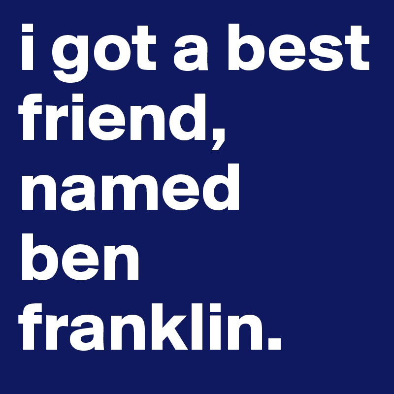 i got a best friend, named ben franklin.
