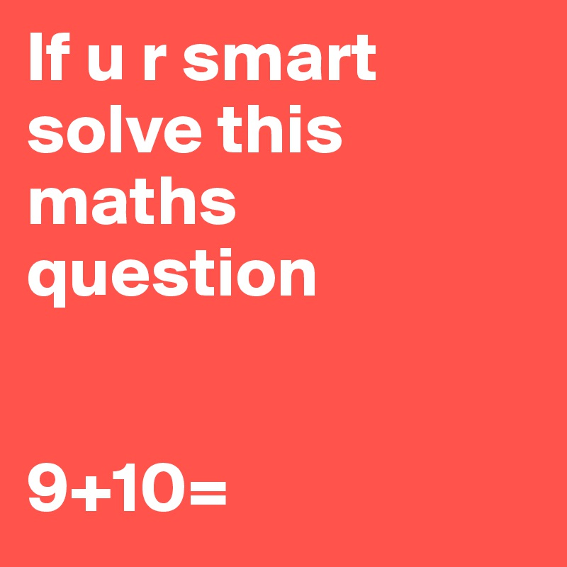 If u r smart solve this maths question 9+10= - Post by wolf12345 on ...