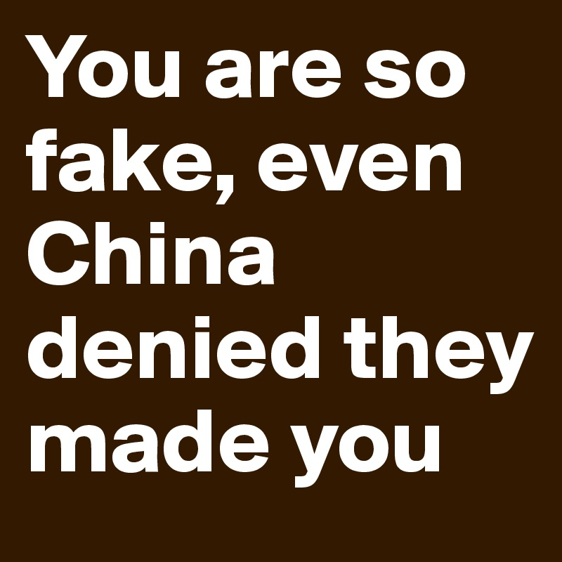 You are so fake, even China denied they made you