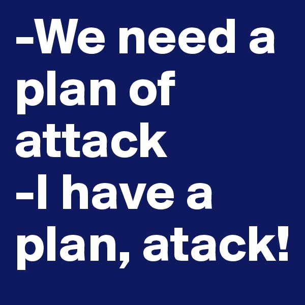 -We need a plan of attack -I have a plan, atack!
