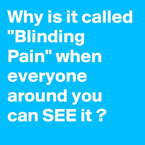 """Why is it called """"Blinding  Pain"""" when everyone around you can SEE it ?"""