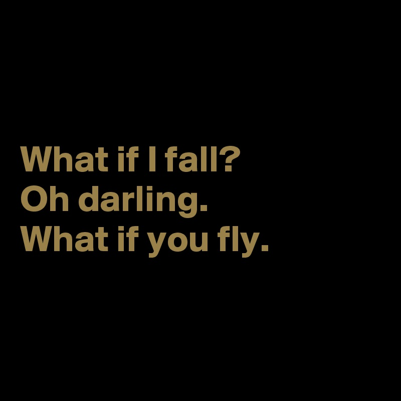 What if I fall?  Oh darling. What if you fly.
