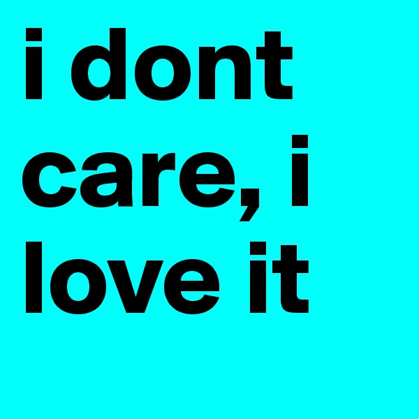 i dont care, i love it