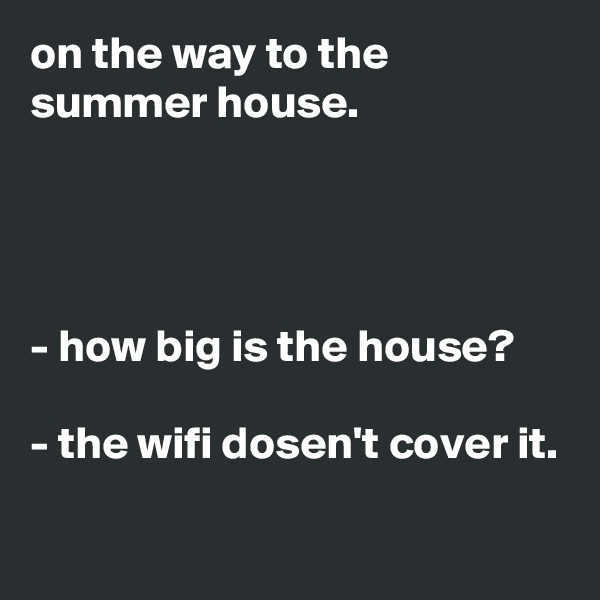 on the way to the summer house.     - how big is the house?  - the wifi dosen't cover it.