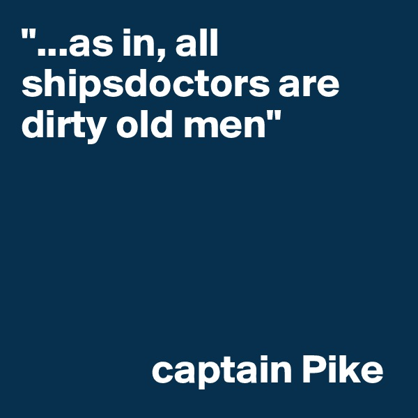 """""""...as in, all shipsdoctors are dirty old men""""                                                     captain Pike"""
